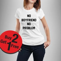 No boyfriend no problem Womens Shirt Black and White Size S-XL