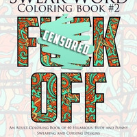 Swear Word Coloring Book #2: An Adult Coloring Book of 40 Hilarious, Rude and Funny Swearing and Cursing Designs (Coloring Book Funny Gift Ideas) (Volume 2)