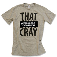 That Sh&% Cray Shirt - All Sizes Available - Mature