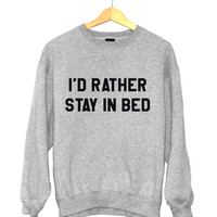 I'd rather stay in bed sweatshirt funny slogan saying for womens girls crewneck fresh dope swag tumblr blogger