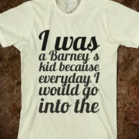 I WAS A BARNEY'S KID BECAUSE EVERYDAY I WOULD GO INTO THE CLOSET AND