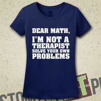 Dear Math, I'm Not A Therapist, Solve Your Own Problems T-Shirt - Tee - Shirt - Funny - Humor - Math Problems - I Hate Math - Math Sucks