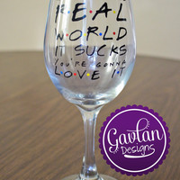 FRIENDS TV show inspired Wine Glass - Welcome to the real world it sucks you're gonna love it - Monica Rachel