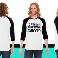 I'D RATHER BE GETTING TATTOOED American Apparel Unisex 3/4 Sleeve T-Shirt