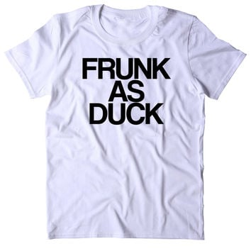 Frunk As Duck Shirt Funny Drinking Alcohol Party Drunk Beer Tequila Shots T-shirt