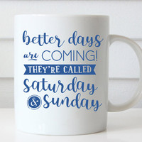 Better Days Are Coming They're Called Saturday & Sunday Coffee Mug, Funny Coffee Mug Cute Coffee Mugs Cute Mug Funny Mugs Coffee Lovers Gift