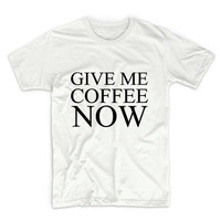 Give Me Coffee Now Unisex Graphic Tshirt, Adult Tshirt, Graphic Tshirt For Men & Women