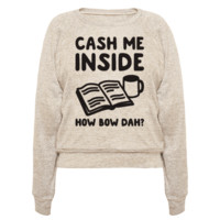 CASH ME INSIDE HOW BOW DAH? PULLOVERS