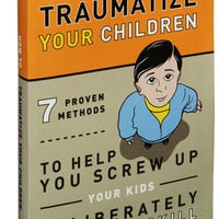 How to Traumatize Your Children