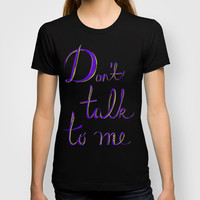 Don't Talk to Me T-shirt by DejaLiyah