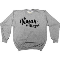 No Human Is Illegal -- Sweatshirt