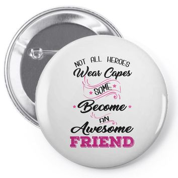 Not All Heroes Wear Capes Some Become An Awesome Friend Pin-back button