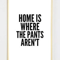 Typographic Print- Quote art print wall decor home is where the pants arent pinterest quote Typography tumblr room decor saying funny quote