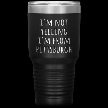 Pittsburgh Tumbler I'm Not Yelling I'm From Pittsburgh Funny Gift Travel Coffee Cup 30oz BPA Free