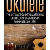 Ukulele: The Ultimate Guide to Mastering Ukulele for Beginners in 30 Minutes or Less!