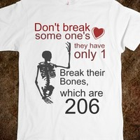 DON'T BREAK SOME ONE'S HEART, THEY HAVE ONLY ONE, BREAK THEIR BONES. WHICH ARE 206