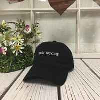 YOURE TOO CLOSE Baseball Hat Low Profile Embroidered Baseball Caps Dad Hats Black