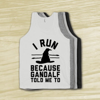 I Run Because Gandalf Told Me To - Nerdy workout shirt, geek fitness, shirt, tank tops, lord of the rings, the hobbit, american apparel,