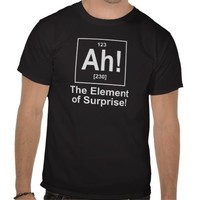 Ah! The Element of Surprise. T-shirt from Zazzle.com