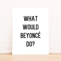 "Printable Art ""What Would Beyonce Do"" in Black and White Typography Poster Home Decor Office Decor Poster"