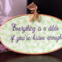 Everything is a Dildo if You're Brave Enough - Funny Needlepoint Wall Hanging