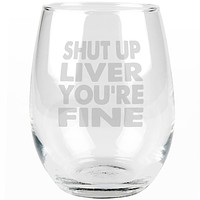 Shut Up Liver You're Fine Funny Etched Stemless Wine Glass
