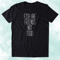 Fish Are Friends Not Food Shirt Animal Right Activist Vegan Vegetarian Plant Eater Clothing Tumblr T-shirt