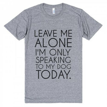 Leave Me Alone I'm Only Speaking To My Dog Today T Shirt