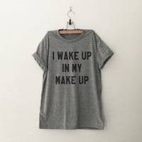I wake up in my make up womens T-Shirt cute gifts girls instagram tumblr hipster grey fangirls teens fashion girlfriends birthday christmas