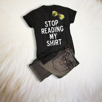 Stop reading my shirt Funny T Shirts with saying Tumblr Quote Shirt TShirt Womens Graphic Tees T-Shirts Hipster Gift for her