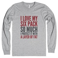 I Love My Six Pack So Much, I Protect It With A Layer Of Fat Long S...