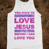 You Have to Love Jesus Before I Can Love You