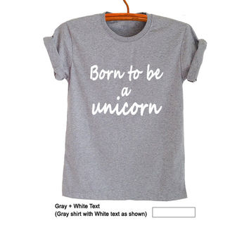 Born to be a Unicorn Shirt Top Grey Grunge Hipster Tumblr Fangirl Womens Teens Girls Hippie Cool Blogger Swag Dope Gifts Christmas Birthday