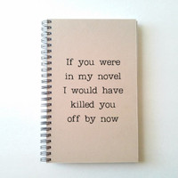 If you were in my novel, I'd kill you off by now, kraft journal spiral notebook, diary, sketchbook notepad, handmade, funny gift for writers