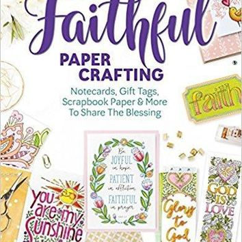 Faithful Papercrafting: Notecards, Gift Tags, Scrapbook Paper & More to Share the Bless