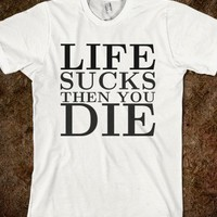 Life sucks then you die tee
