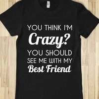 You Think I'm Crazy?You Should See Me With My Best Friend