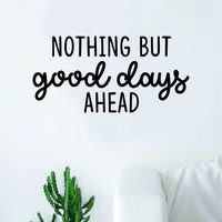 Nothing But Good Days Ahead Wall Decal Sticker Vinyl Art Decor Room Bedroom Inspirational Quote