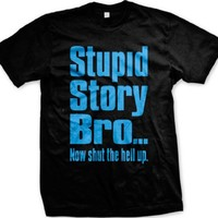 Stupid Story Bro... Now Shut The Hell Up Mens T-shirt, Big and Bold Funny Trendy Sayings Men's Tee Shirt