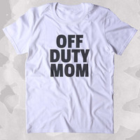 Off Duty Mom Shirt Funny Party Working Mom Parents Gift Clothing Tumblr T-shirt