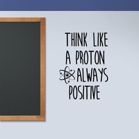 Science Wall Art Decal Think Like a Proton Classroom Decor Always Positive Encouragement Motivation Wall Words Sticker S445