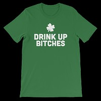 Drink Up Bitches - Funny St. Patricks Day Short-Sleeve T- Shirt