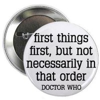 """Doctor Who Quote - FIRST THINGS FIRST - BUT NOT NECESSARILY IN THAT ORDER 1.25"""" Pinback Button Badge / Pin"""