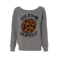 Give it to Me I'm Worth it (Pizza) Wideneck Sweatshirt