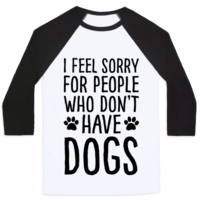 I FEEL SORRY FOR PEOPLE WHO DON'T HAVE DOGS