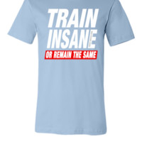 Train Insane Or Remain The Same - Unisex T-shirt