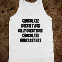 chocolate doesn't ask silly questions, chocolate understands