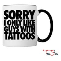 Sorry I Only Like Guys With Tattoos Coffee & Tea Mug