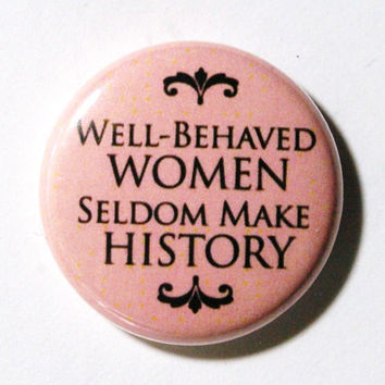 Well Behaved Women Seldom Make History - 1 inch Button, Pin or Magnet