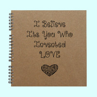 I Believe It's You Who Invented Love - Book, Large Journal, Personalized Book, Personalized Journal, , Sketchbook, Scrapbook, Smashbook